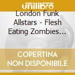 London Funk Allstars - Flesh Eating Zombies Vs cd musicale di London funk allstar