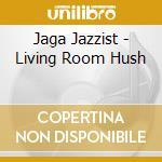 Jaga Jazzist - Living Room Hush cd musicale di Jazzist Jaga