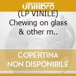 (LP VINILE) Chewing on glass & other m.. lp vinile