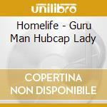 Homelife - Guru Man Hubcap Lady cd musicale di HOMELIFE