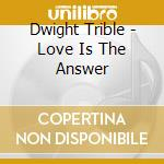 LOVE IS THE ANSWER cd musicale di DWIGHT TRIBE & LIFE