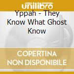 Yppah - They Know What Ghost Know cd musicale di YAPPAH