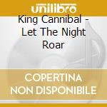 King Cannibal - Let The Night Roar cd musicale di Cannibal King