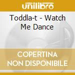 Toddla-t - Watch Me Dance cd musicale di T Toddla