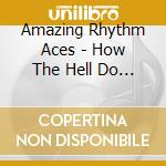 HOW THE HELL DO YOU SPELL cd musicale di AMAZING RHYTHM ACES