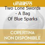 Two Lone Swords - A Bag Of Blue Sparks cd musicale di TWO LONE SWORDSMEN