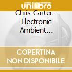 Chris Carter - Electronic Ambient Remixes Three cd musicale