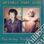 Animals That Swim - I Was The King, I Really Was The King cd musicale di Animals that swim
