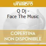 Q Dj - Face The Music cd musicale di Q Dj