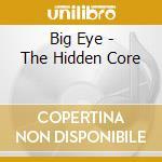 Big Eye - The Hidden Core cd musicale