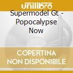 Supermodel Gt - Popocalypse Now cd musicale