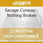 Savage Conway - Nothing Broken cd musicale di Savage Conway