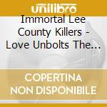 Immortal Lee County Killers - Love Unbolts The Dark cd musicale di Leecountyki Immortal