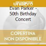 Evan Parker - 50th Birthday Concert cd musicale di EVAN PARKER
