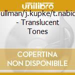 G.ullman/j.kupke/t.nabicht - Translucent Tones cd musicale di ILLMAN/KUPKE/NABICHT