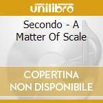 Secondo - A Matter Of Scale cd musicale di SECONDO