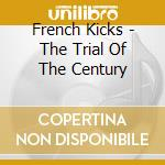 French Kicks - The Trial Of The Century cd musicale