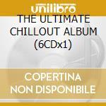 THE ULTIMATE CHILLOUT ALBUM (6CDx1) cd musicale di ARTISTI VARI