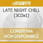 LATE NIGHT CHILL (3CDx1) cd musicale di ARTISTI VARI