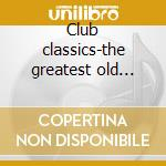 Club classics-the greatest old skool anthems of all time cd musicale di Artisti Vari