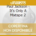 Jackson Paul - It'S Only A Mixtape 2 cd musicale di ARTISTI VARI