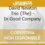 The David Newton Trio - In Good Company cd musicale di NEWTON DAVID TRIO