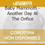 Baby Mammoth - Another Day At The Orifice cd musicale di BABY MAMMOTH