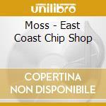 EAST COAST CHIP SHOP cd musicale di MOSS
