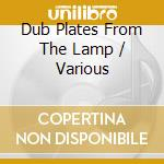 DUB PLATES FROM THE LAMP cd musicale di AA.VV.