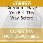 HAVE YOU FELT THIS WAY BEFORE cd musicale di DIRECTION