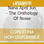 THE ONTOLOGY OF NOISE cd musicale di NANA APRIL JUN