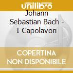 Bach Johann Sebasti - Bach - I Capolavori cd musicale di Johann Sebastian Bach