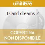 Island dreams 2 cd musicale di Artisti Vari