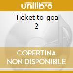 Ticket to goa 2 cd musicale di Artisti Vari