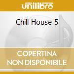 CHILL HOUSE 5 cd musicale di ARTISTI VARI