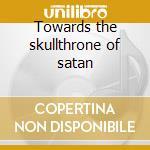 Towards the skullthrone of satan cd musicale
