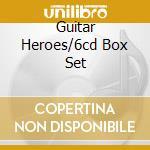 GUITAR HEROES/6CD BOX SET cd musicale di ARTISTI VARI