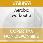 Aerobic workout 3 cd musicale di Artisti Vari