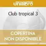 Club tropical 3 cd musicale di Artisti Vari