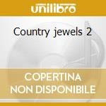 Country jewels 2 cd musicale di Artisti Vari