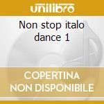 Non stop italo dance 1 cd musicale di Artisti Vari