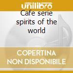 Cafe serie spirits of the world cd musicale di Artisti Vari
