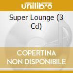Super Lounge 3cd cd musicale di Artisti Vari