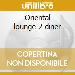Oriental lounge 2 diner cd musicale di Artisti Vari