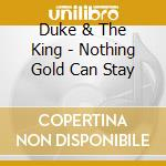 Duke & The King - Nothing Gold Can Stay cd musicale di The Duke & the king