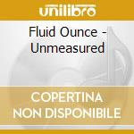 Fluid Ounce - Unmeasured cd musicale di Artisti Vari