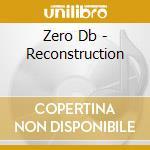 Zero Db - Reconstruction cd musicale di ZERO DB