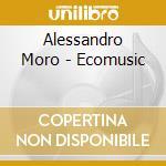 Alessandro Moro - Ecomusic cd musicale di Alessandro Moro