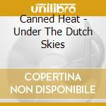 Canned Heat - Under The Dutch Skies cd musicale di CANNED HEAT
