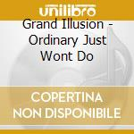 Grand Illusion - Ordinary Just Wont Do cd musicale